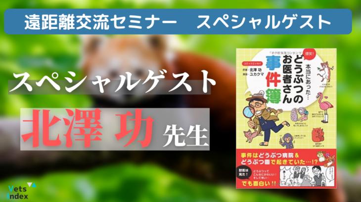 5/26(水)19:30 遠距離交流セミナー スペシャルゲスト 元動物園獣医師・北澤功先生